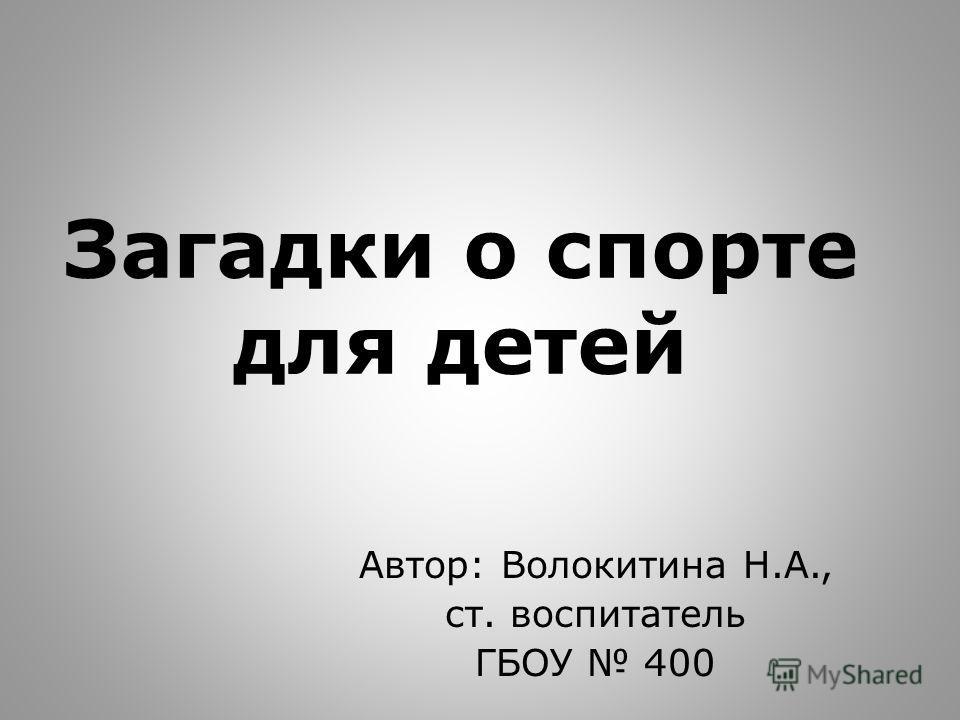 Загадки о спорте для детей Автор: Волокитина Н.А., ст. воспитатель ГБОУ 400