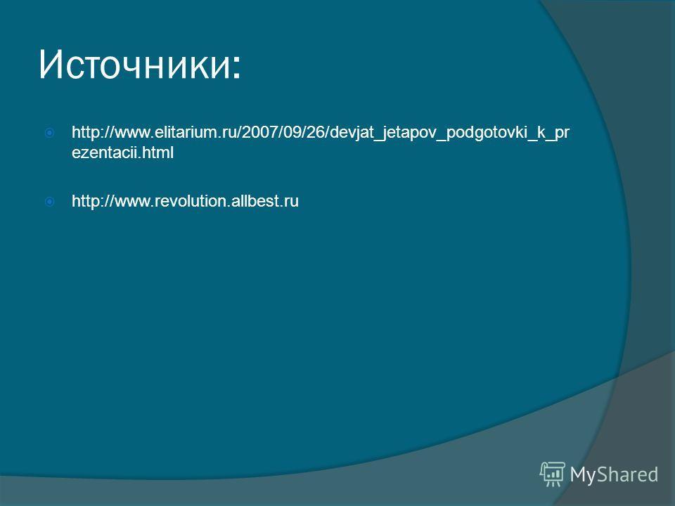 Источники: http://www.elitarium.ru/2007/09/26/devjat_jetapov_podgotovki_k_pr ezentacii.html http://www.revolution.allbest.ru