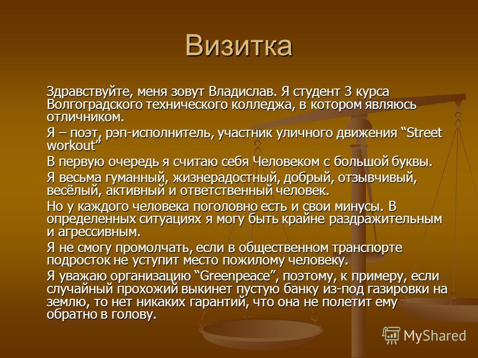 Визитка Здравствуйте, меня зовут Владислав. Я студент 3 курса Волгоградского технического колледжа, в котором являюсь отличником. Я – поэт, рэп-исполнитель, участник уличного движения Street workout В первую очередь я считаю себя Человеком с большой