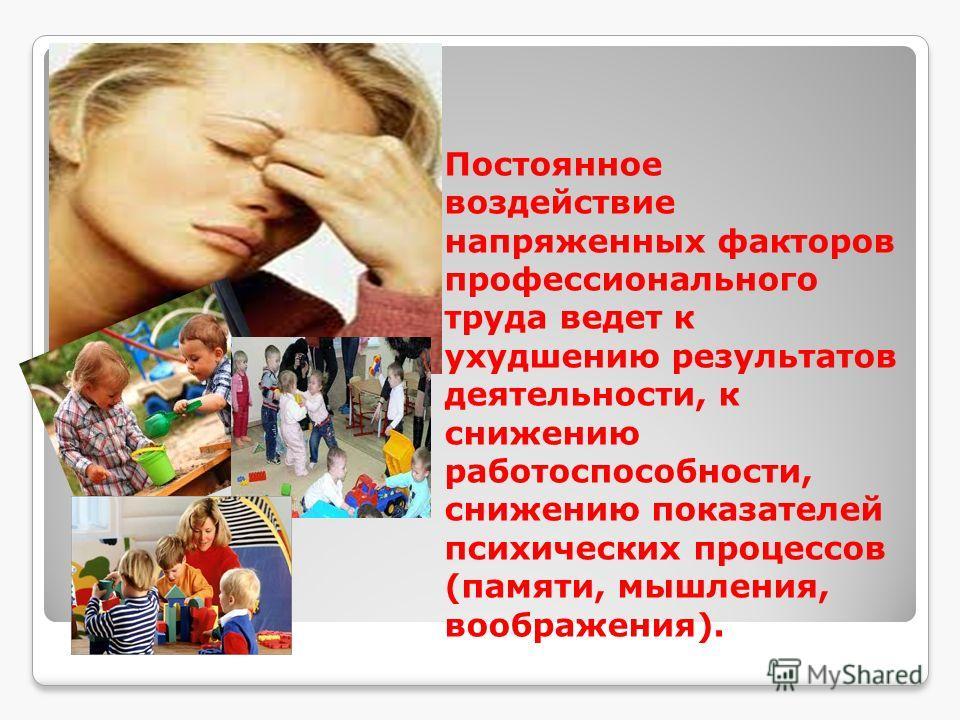 Постоянное воздействие напряженных факторов профессионального труда ведет к ухудшению результатов деятельности, к снижению работоспособности, снижению показателей психических процессов (памяти, мышления, воображения).