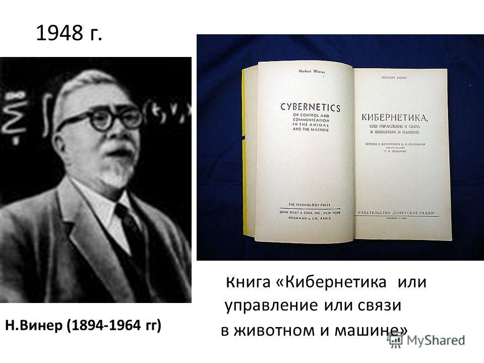 к нига «Кибернетика или управление или связи в животном и машине» Н.Винер (1894-1964 гг) 1948 г.