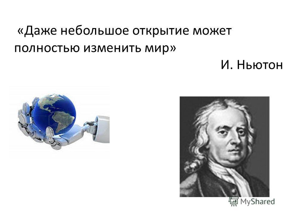 «Даже небольшое открытие может полностью изменить мир» И. Ньютон