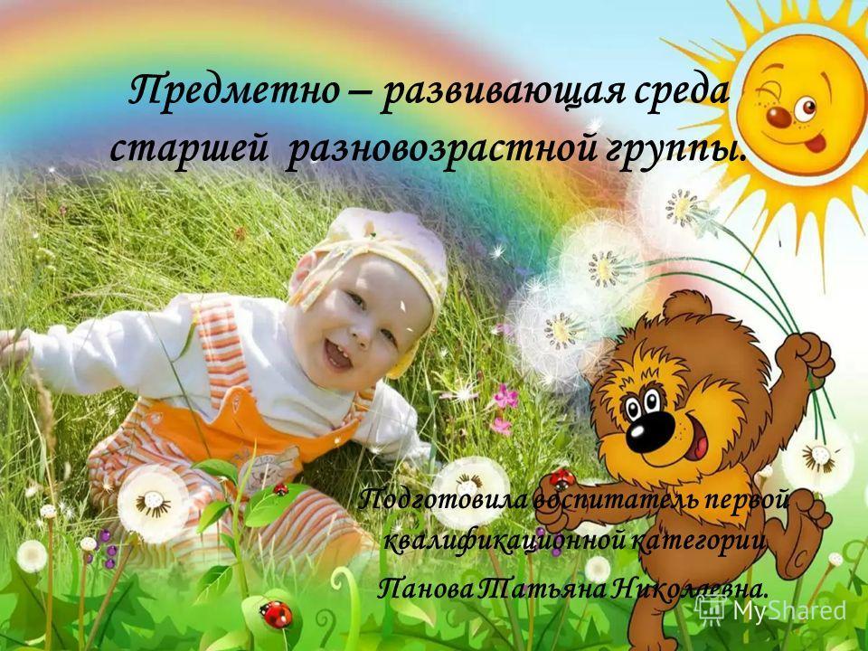 Предметно – развивающая среда старшей разновозрастной группы. Подготовила воспитатель первой квалификационной категории Панова Татьяна Николаевна.