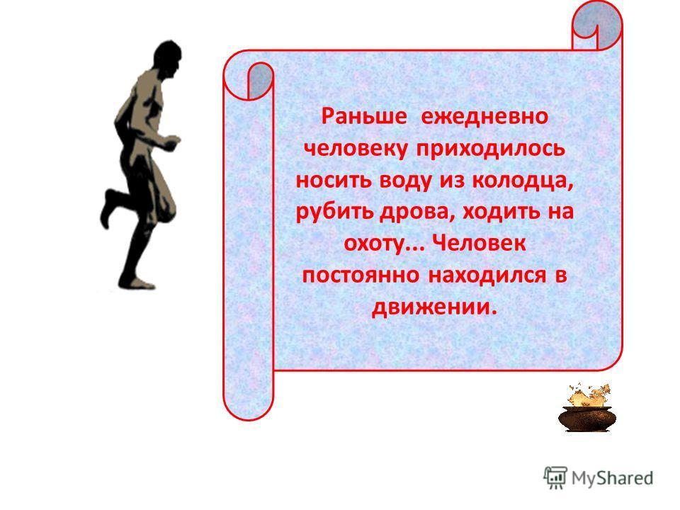 Раньше ежедневно человеку приходилось носить воду из колодца, рубить дрова, ходить на охоту... Человек постоянно находился в движении.