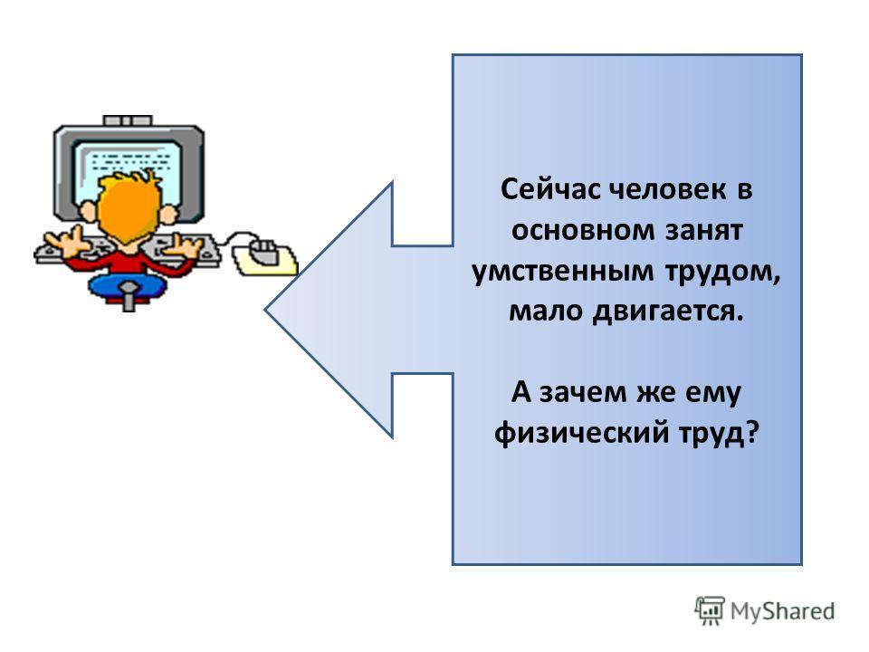 Сейчас человек в основном занят умственным трудом, мало двигается. А зачем же ему физический труд?