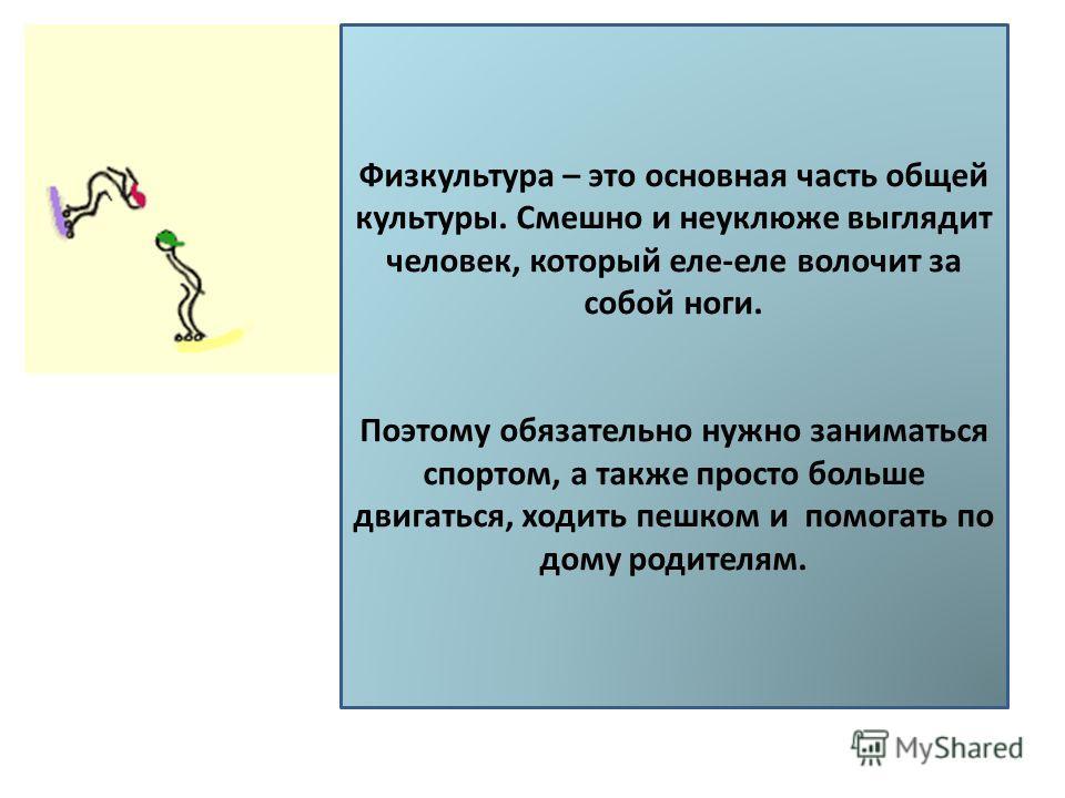 Физкультура – это основная часть общей культуры. Смешно и неуклюже выглядит человек, который еле-еле волочит за собой ноги. Поэтому обязательно нужно заниматься спортом, а также просто больше двигаться, ходить пешком и помогать по дому родителям.