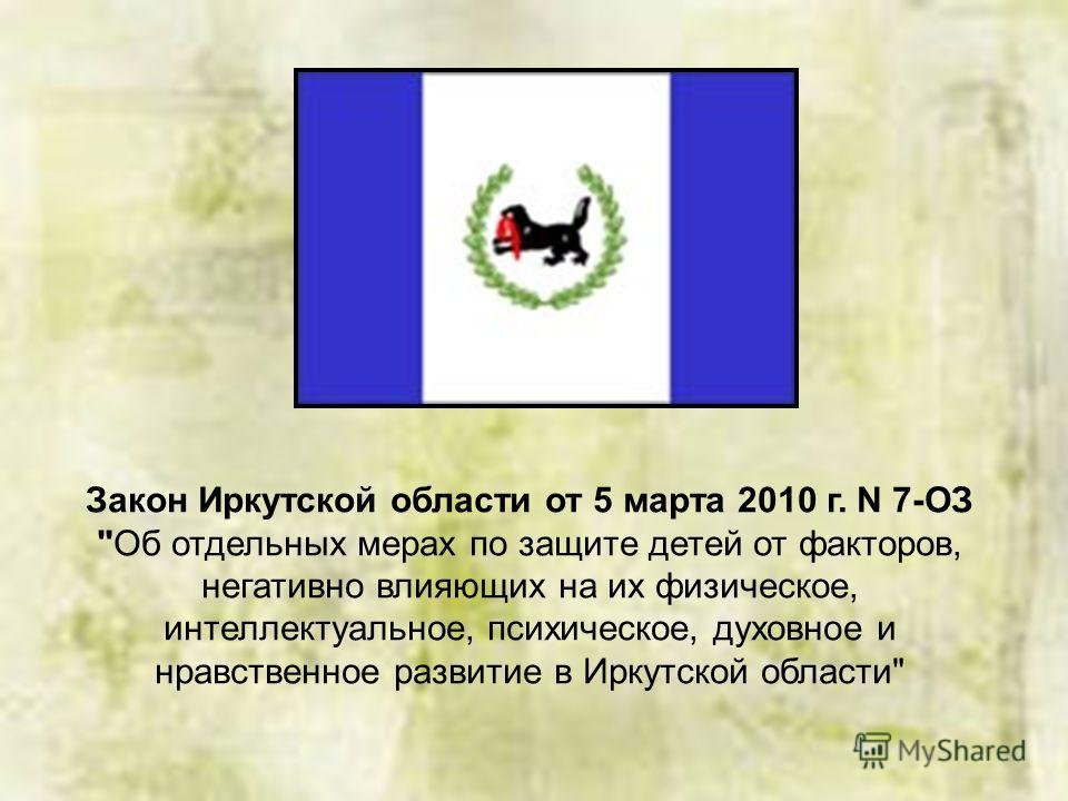 Закон Иркутской области от 5 марта 2010 г. N 7-ОЗ Об отдельных мерах по защите детей от факторов, негативно влияющих на их физическое, интеллектуальное, психическое, духовное и нравственное развитие в Иркутской области