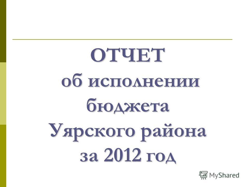 ОТЧЕТ об исполнении бюджета Уярского района за 2012 год