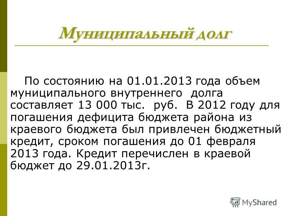 Муниципальный долг По состоянию на 01.01.2013 года объем муниципального внутреннего долга составляет 13 000 тыс. руб. В 2012 году для погашения дефицита бюджета района из краевого бюджета был привлечен бюджетный кредит, сроком погашения до 01 февраля