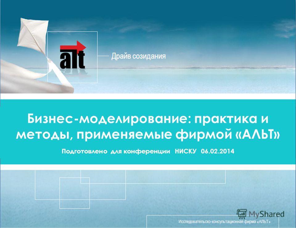 Бизнес-моделирование: практика и методы, применяемые фирмой «АЛЬТ» Подготовлено для конференции НИСКУ 06.02.2014