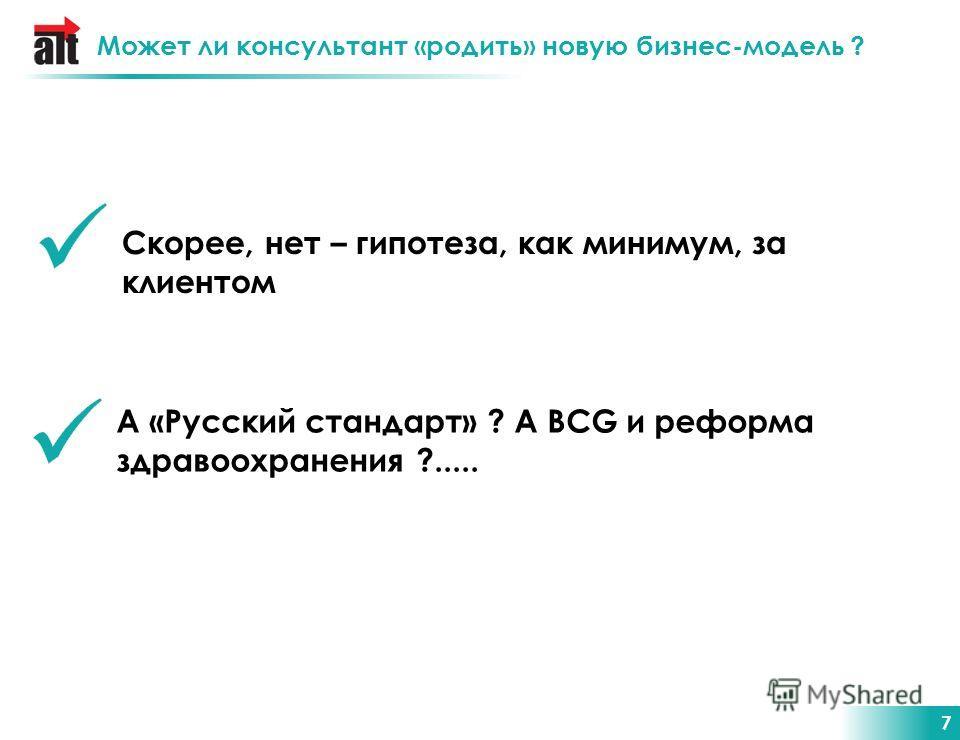 7 Может ли консультант «родить» новую бизнес-модель ? Скорее, нет – гипотеза, как минимум, за клиентом А «Русский стандарт» ? А BCG и реформа здравоохранения ?.....
