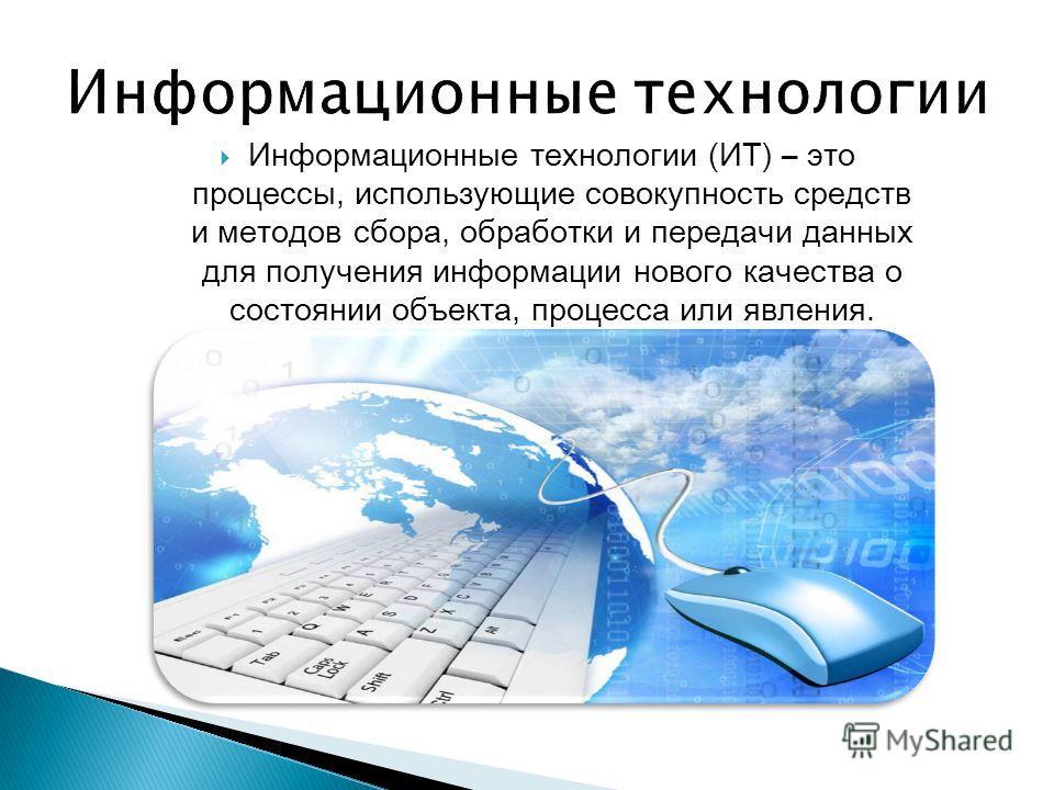 Информационные технологии (ИТ) – это процессы, использующие совокупность средств и методов сбора, обработки и передачи данных для получения информации нового качества о состоянии объекта, процесса или явления.
