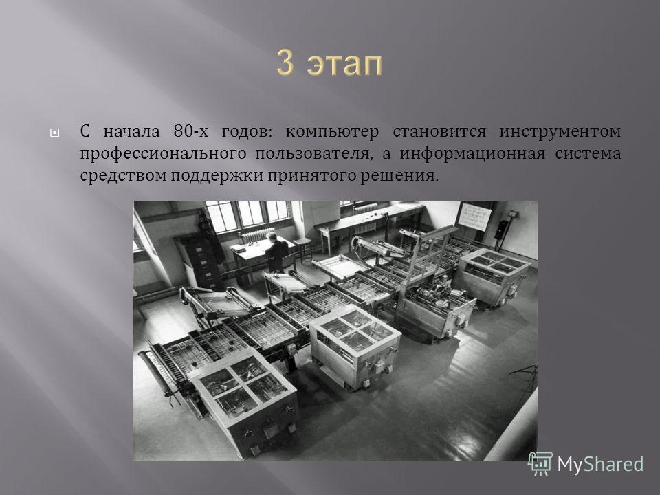С начала 80-х годов: компьютер становится инструментом профессионального пользователя, а информационная система средством поддержки принятого решения.