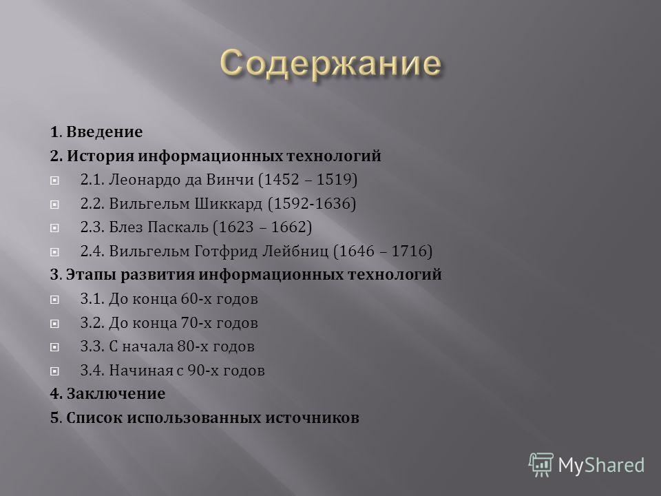 1. Введение 2. История информационных технологий 2.1. Леонардо да Винчи (1452 – 1519) 2.2. Вильгельм Шиккард (1592-1636) 2.3. Блез Паскаль (1623 – 1662) 2.4. Вильгельм Готфрид Лейбниц (1646 – 1716) 3. Этапы развития информационных технологий 3.1. До