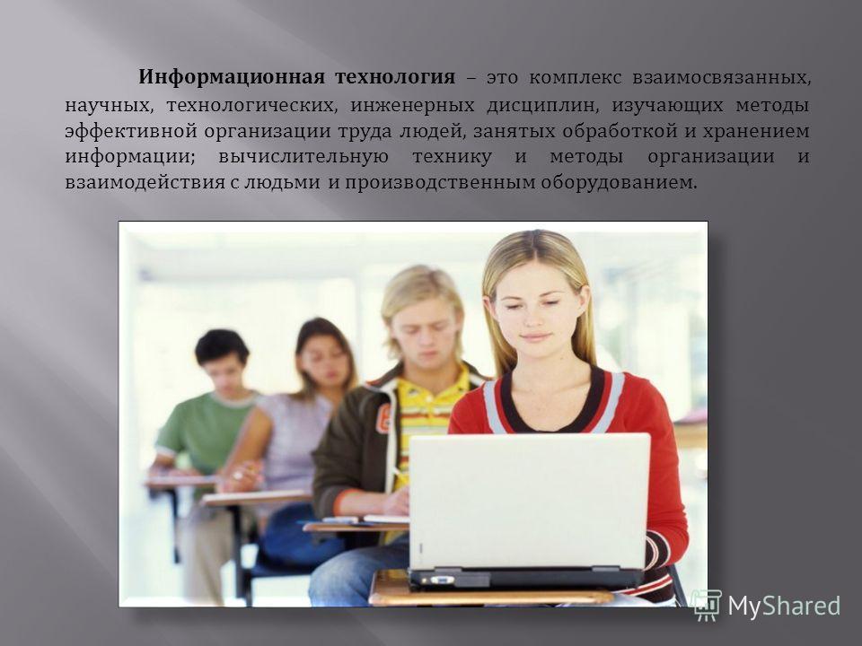 Информационная технология – это комплекс взаимосвязанных, научных, технологических, инженерных дисциплин, изучающих методы эффективной организации труда людей, занятых обработкой и хранением информации; вычислительную технику и методы организации и в