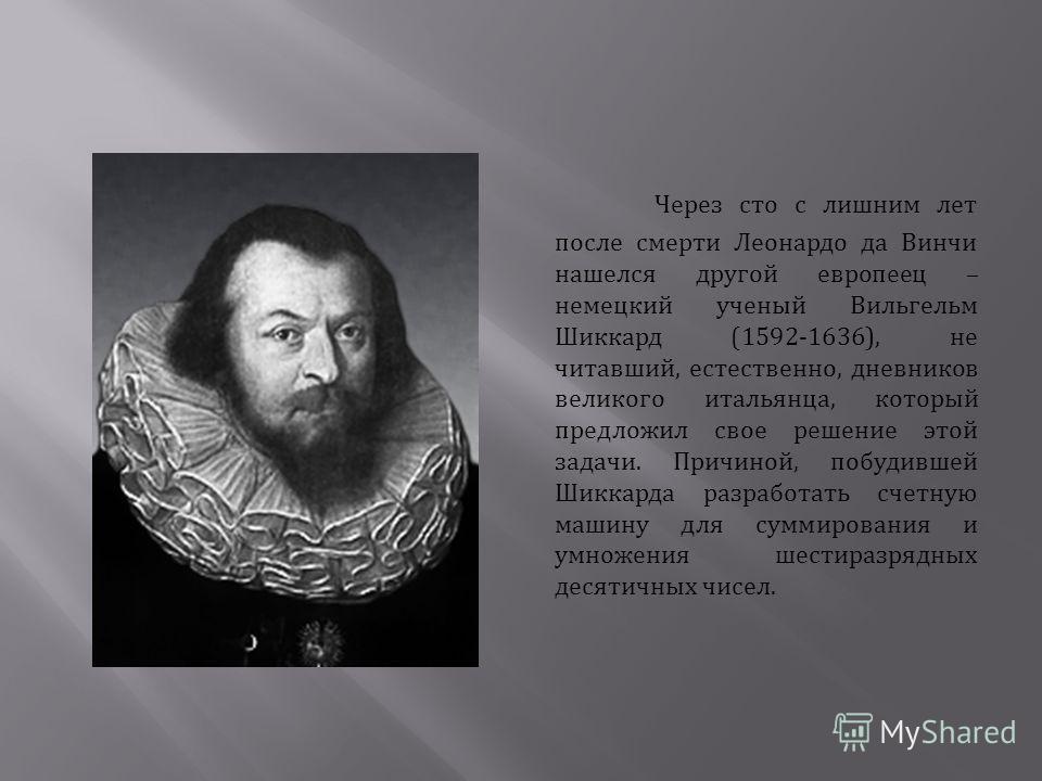 Через сто с лишним лет после смерти Леонардо да Винчи нашелся другой европеец – немецкий ученый Вильгельм Шиккард (1592-1636), не читавший, естественно, дневников великого итальянца, который предложил свое решение этой задачи. Причиной, побудившей Ши