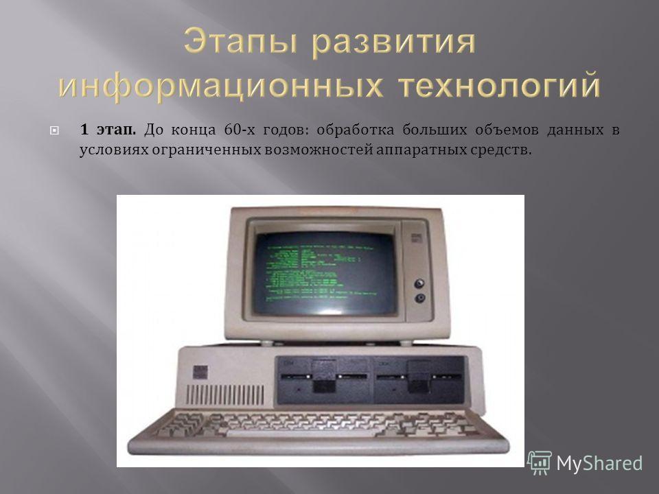 1 этап. До конца 60-х годов: обработка больших объемов данных в условиях ограниченных возможностей аппаратных средств.