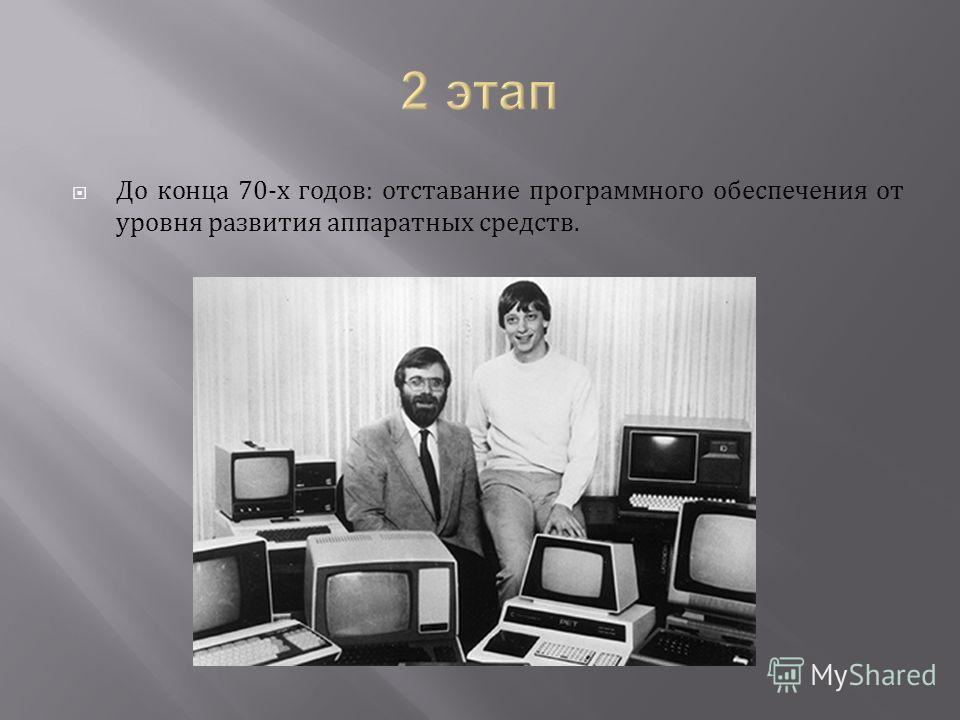 До конца 70-х годов: отставание программного обеспечения от уровня развития аппаратных средств.
