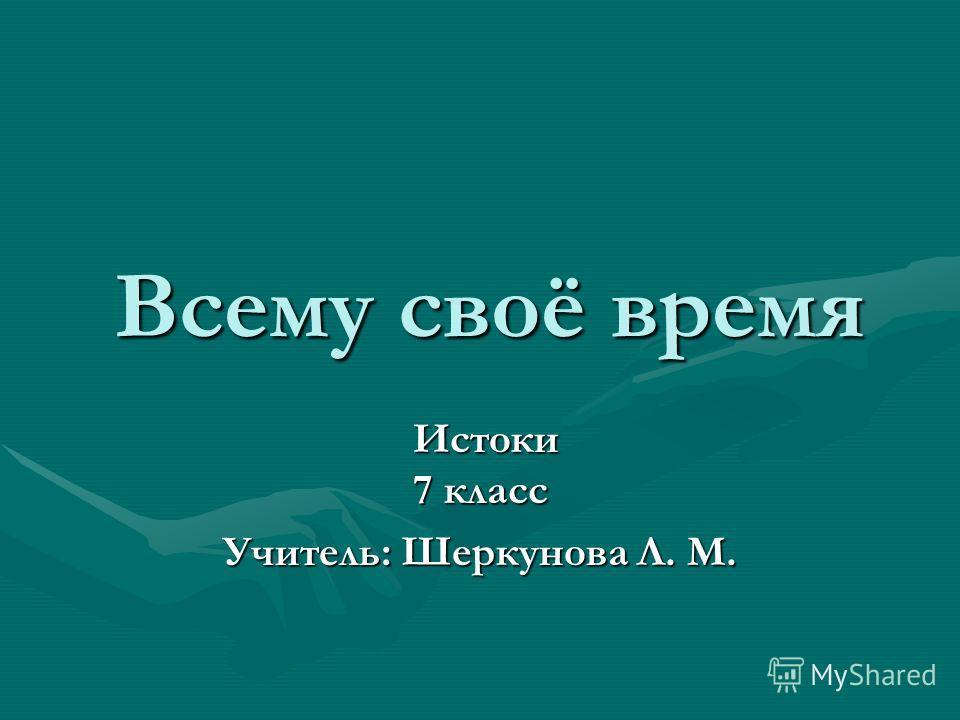 Всему своё время Всему своё время Истоки 7 класс Истоки 7 класс Учитель: Шеркунова Л. М.