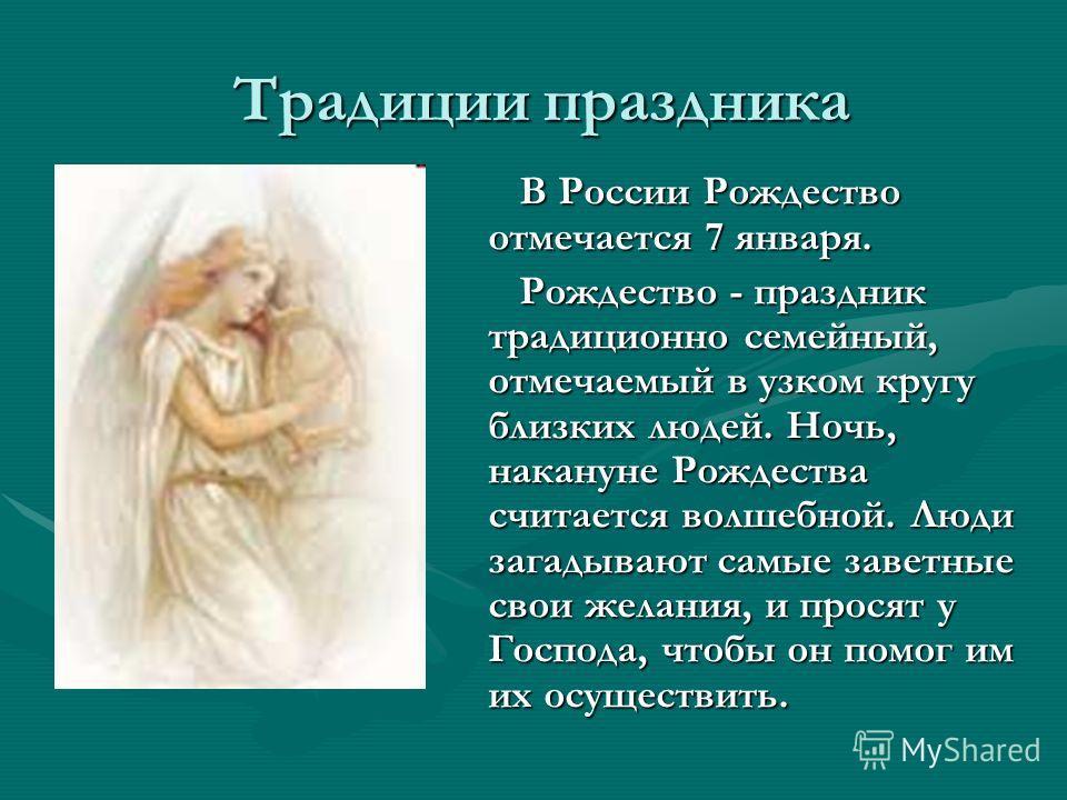 Традиции праздника Традиции праздника В России Рождество отмечается 7 января. Рождество - праздник традиционно семейный, отмечаемый в узком кругу близких людей. Ночь, накануне Рождества считается волшебной. Люди загадывают самые заветные свои желания