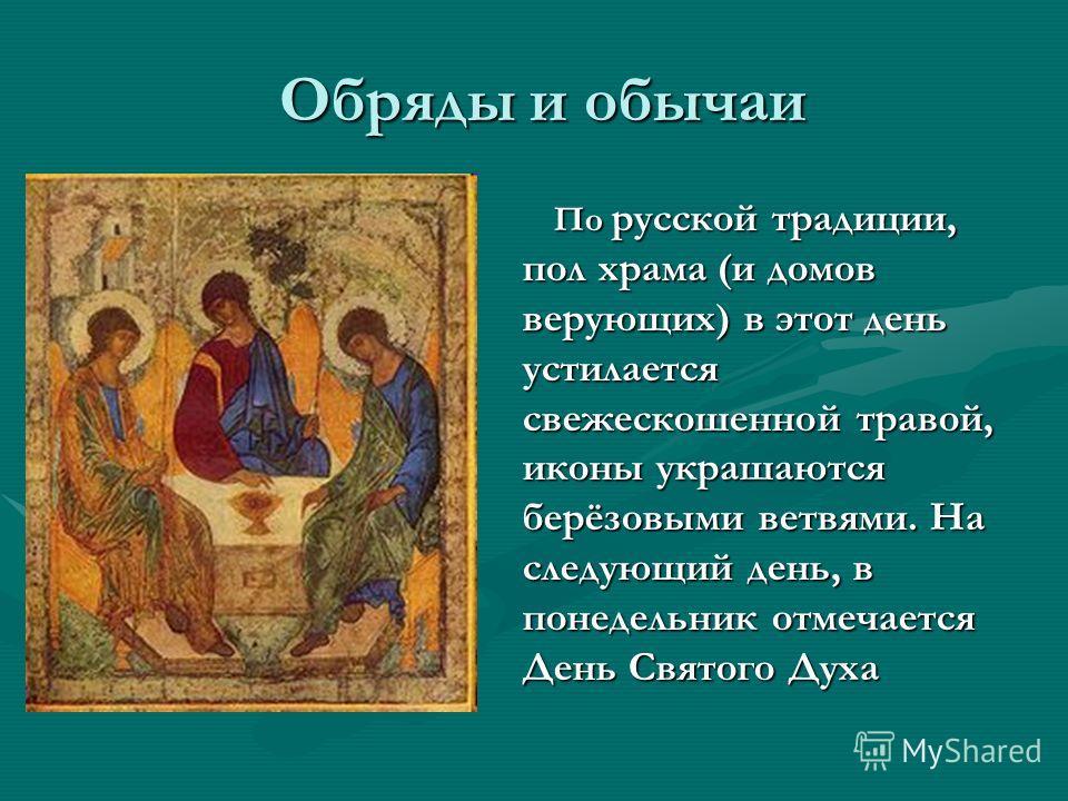 Обряды и обычаи Обряды и обычаи По русской традиции, пол храма (и домов верующих) в этот день устилается свежескошенной травой, иконы украшаются берёзовыми ветвями. На следующий день, в понедельник отмечается День Святого Духа