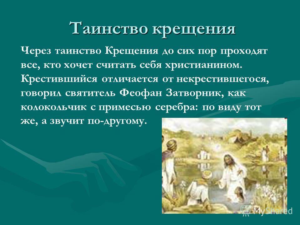 Таинство крещения Таинство крещения Через таинство Крещения до сих пор проходят все, кто хочет считать себя христианином. Крестившийся отличается от некрестившегося, говорил святитель Феофан Затворник, как колокольчик с примесью серебра: по виду тот