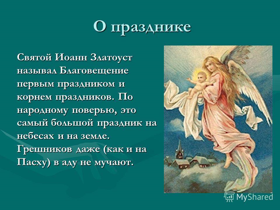 О празднике О празднике Святой Иоанн Златоуст называл Благовещение первым праздником и корнем праздников. По народному поверью, это самый большой праздник на небесах и на земле. Грешников даже (как и на Пасху) в аду не мучают.