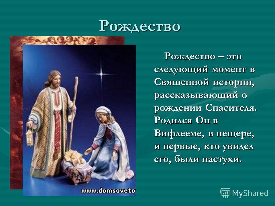 Рождество Рождество Рождество – это следующий момент в Священной истории, рассказывающий о рождении Спасителя. Родился Он в Вифлееме, в пещере, и первые, кто увидел его, были пастухи.