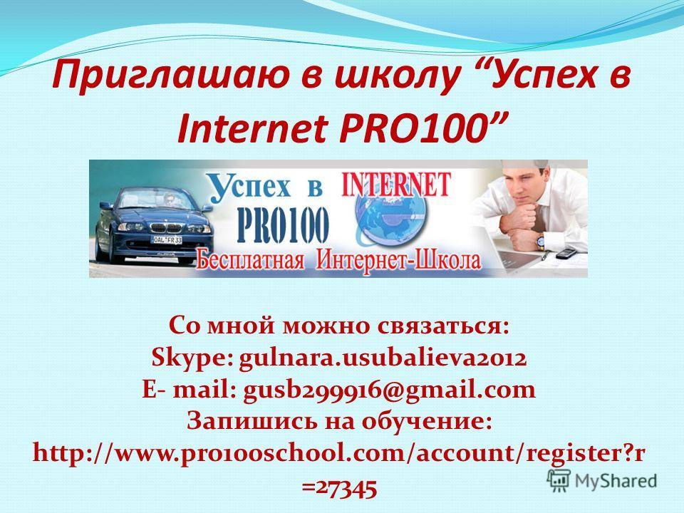 Приглашаю в школу Успех в Internet PRO100 Со мной можно связаться: Skype: gulnara.usubalieva2012 E- mail: gusb299916@gmail.com Запишись на обучение: http://www.pro100school.com/account/register?r =27345