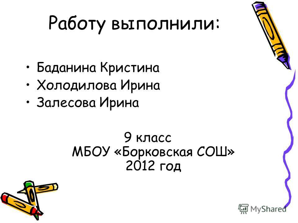 Работу выполнили: Баданина Кристина Холодилова Ирина Залесова Ирина 9 класс МБОУ «Борковская СОШ» 2012 год