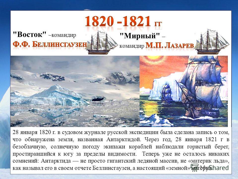 Открыли Антарктиду 28 января 1820 г. в судовом журнале русской экспедиции была сделана запись о том, что обнаружена земля, названная Антарктидой. Через год, 28 января 1821 г в безоблачную, солнечную погоду экипажи кораблей наблюдали гористый берег, п