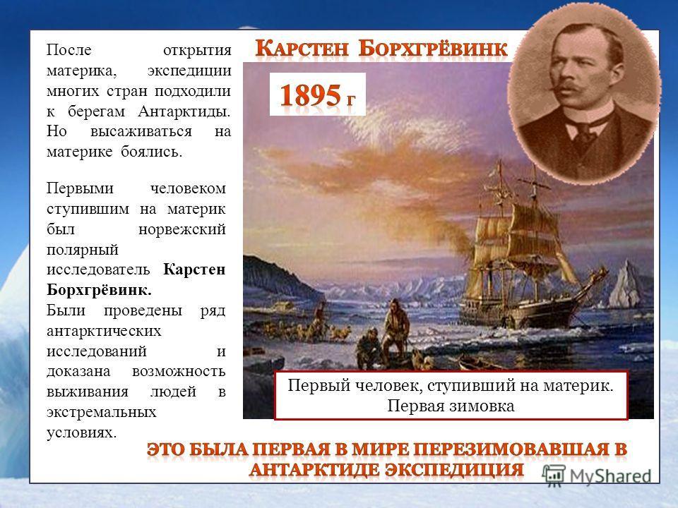 Первыми человеком ступившим на материк был норвежский полярный исследователь Карстен Борхгрёвинк. Были проведены ряд антарктических исследований и доказана возможность выживания людей в экстремальных условиях. Первый человек, ступивший на материк. Пе