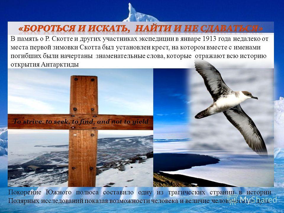 В память о Р. Скотте и других участниках экспедиции в январе 1913 года недалеко от места первой зимовки Скотта был установлен крест, на котором вместе с именами погибших были начертаны знаменательные слова, которые отражают всю историю открытия Антар