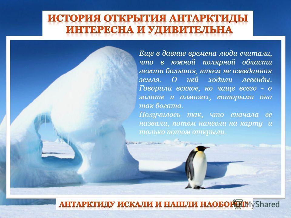 Еще в давние времена люди считали, что в южной полярной области лежит большая, никем не изведанная земля. О ней ходили легенды. Говорили всякое, но чаще всего - о золоте и алмазах, которыми она так богата. Получилось так, что сначала ее назвали, пото