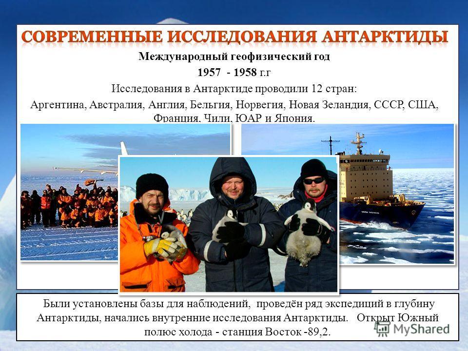 Международный геофизический год 1957 - 1958 г.г Исследования в Антарктиде проводили 12 стран: Аргентина, Австралия, Англия, Бельгия, Норвегия, Новая Зеландия, СССР, США, Франция, Чили, ЮАР и Япония. Были установлены базы для наблюдений, проведён ряд