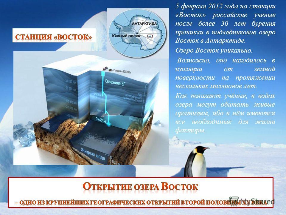 5 февраля 2012 года на станции «Восток» российские ученые после более 30 лет бурения проникли в подледниковое озеро Восток в Антарктиде. Озеро Восток уникально. Возможно, оно находилось в изоляции от земной поверхности на протяжении нескольких миллио