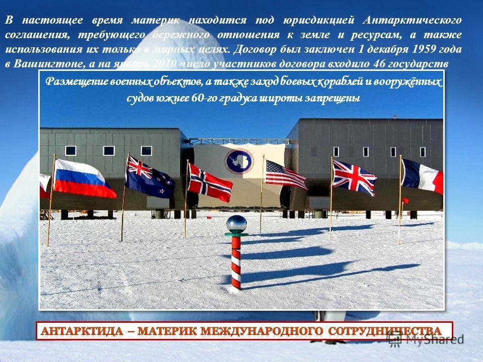 В настоящее время материк находится под юрисдикцией Антарктического соглашения, требующего бережного отношения к земле и ресурсам, а также использования их только в мирных целях. Договор был заключен 1 декабря 1959 года в Вашингтоне, а на январь 2010