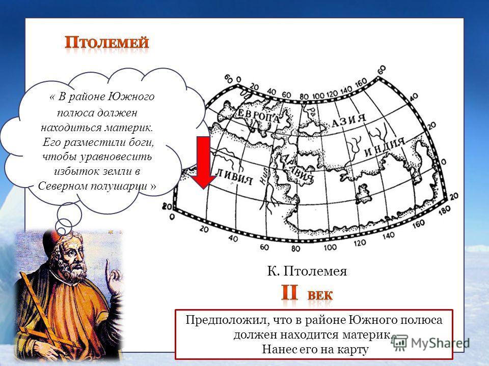 , « В районе Южного полюса должен находиться материк. Его разместили боги, чтобы уравновесить избыток земли в Северном полушарии » Предположил, что в районе Южного полюса должен находится материк. Нанес его на карту