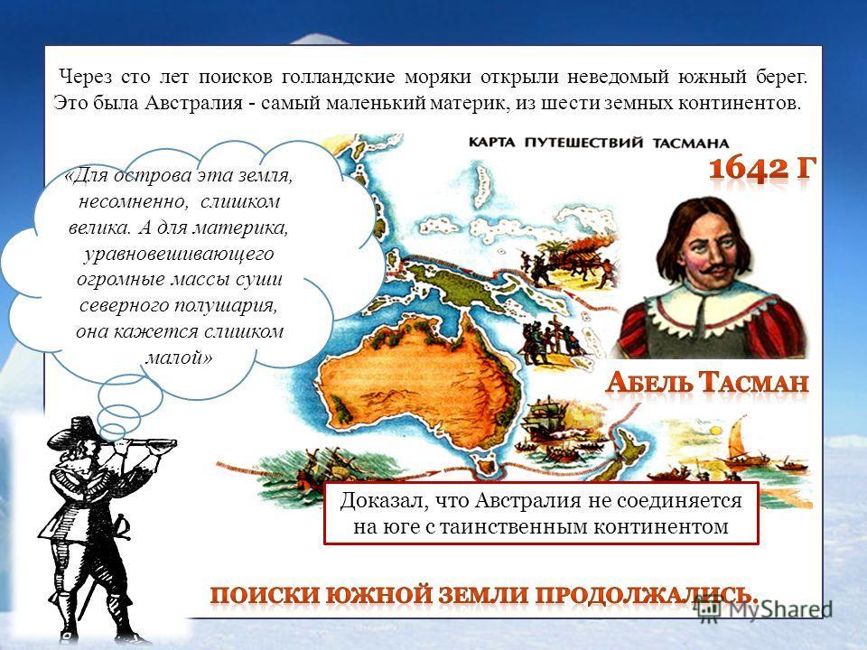 1642 Через сто лет поисков голландские моряки открыли неведомый южный берег. Это была Австралия - самый маленький материк, из шести земных континентов. «Для острова эта земля, несомненно, слишком велика. А для материка, уравновешивающего огромные мас