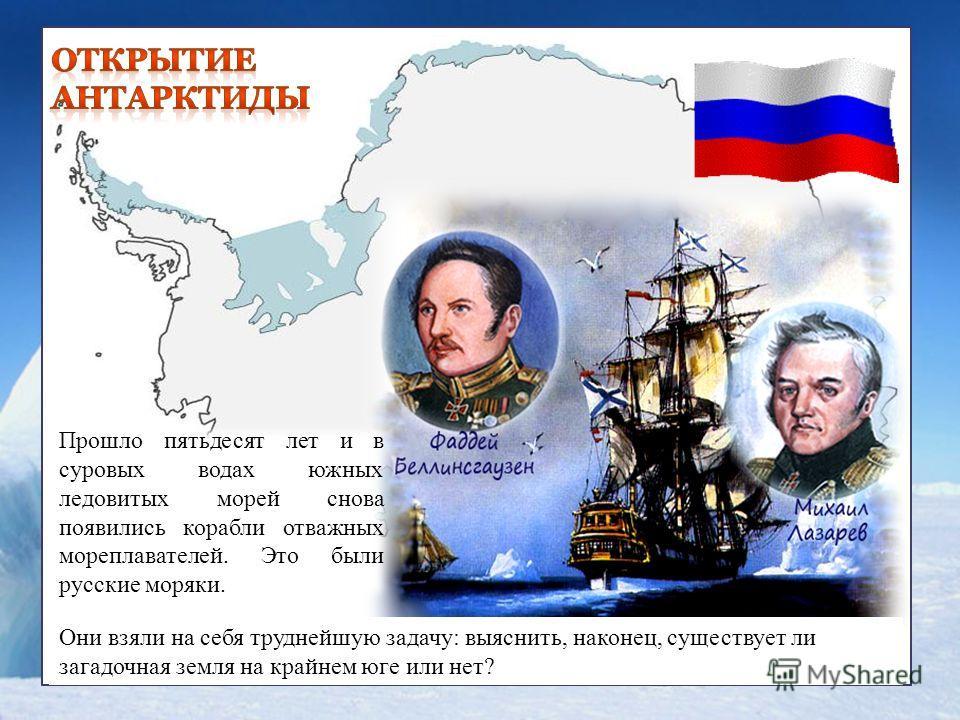 Прошло пятьдесят лет и в суровых водах южных ледовитых морей снова появились корабли отважных мореплавателей. Это были русские моряки. Они взяли на себя труднейшую задачу: выяснить, наконец, существует ли загадочная земля на крайнем юге или нет?