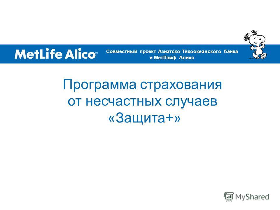 Программа страхования от несчастных случаев «Защита+» Совместный проект Азиатско-Тихоокеанского банка и МетЛайф Алико