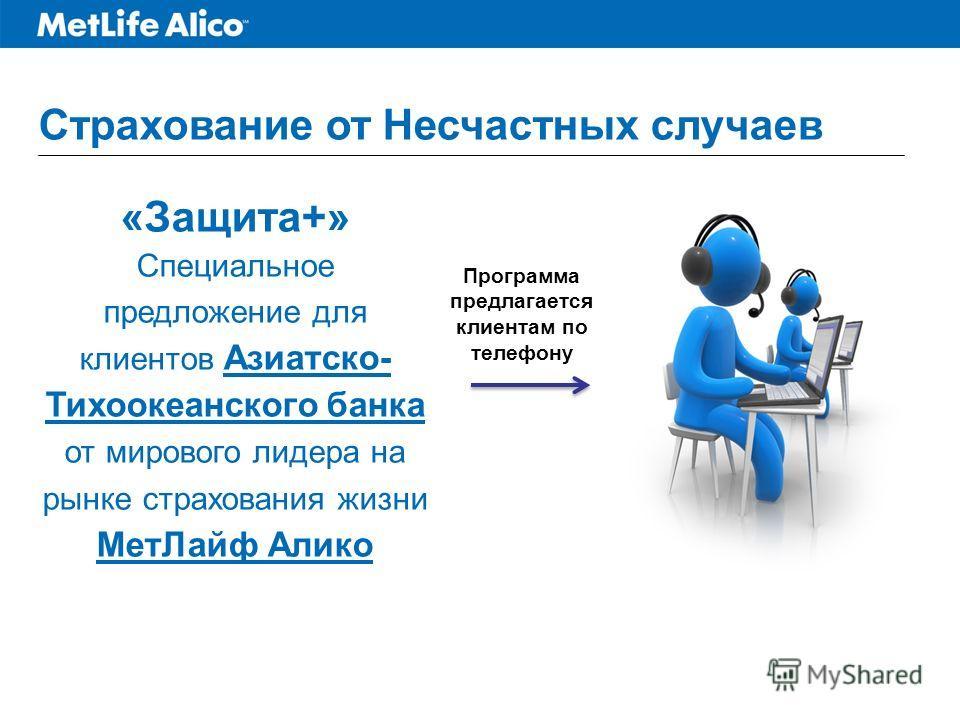 Страхование от Несчастных случаев «Защита+» Специальное предложение для клиентов Азиатско- Тихоокеанского банка от мирового лидера на рынке страхования жизни МетЛайф Алико Программа предлагается клиентам по телефону