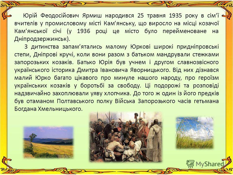 Юрій Феодосійович Ярмиш народився 25 травня 1935 року в сімї вчителів у промисловому місті Камянську, що виросло на місці козачої Камянської січі (у 1936 році це місто було перейменоване на Дніпродзержинськ). З дитинства запамятались малому Юркові ши