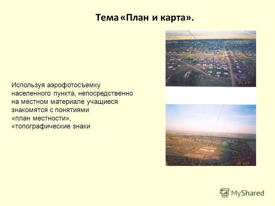 Используя аэрофотосъемку населенного пункта, непосредственно на местном материале учащиеся знакомятся с понятиями «план местности», «топографические знаки Тема «План и карта».