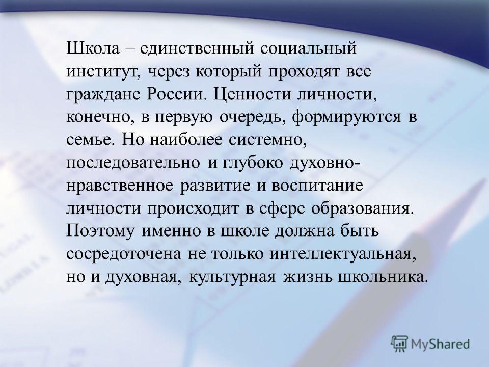 Школа – единственный социальный институт, через который проходят все граждане России. Ценности личности, конечно, в первую очередь, формируются в семье. Но наиболее системно, последовательно и глубоко духовно- нравственное развитие и воспитание лично