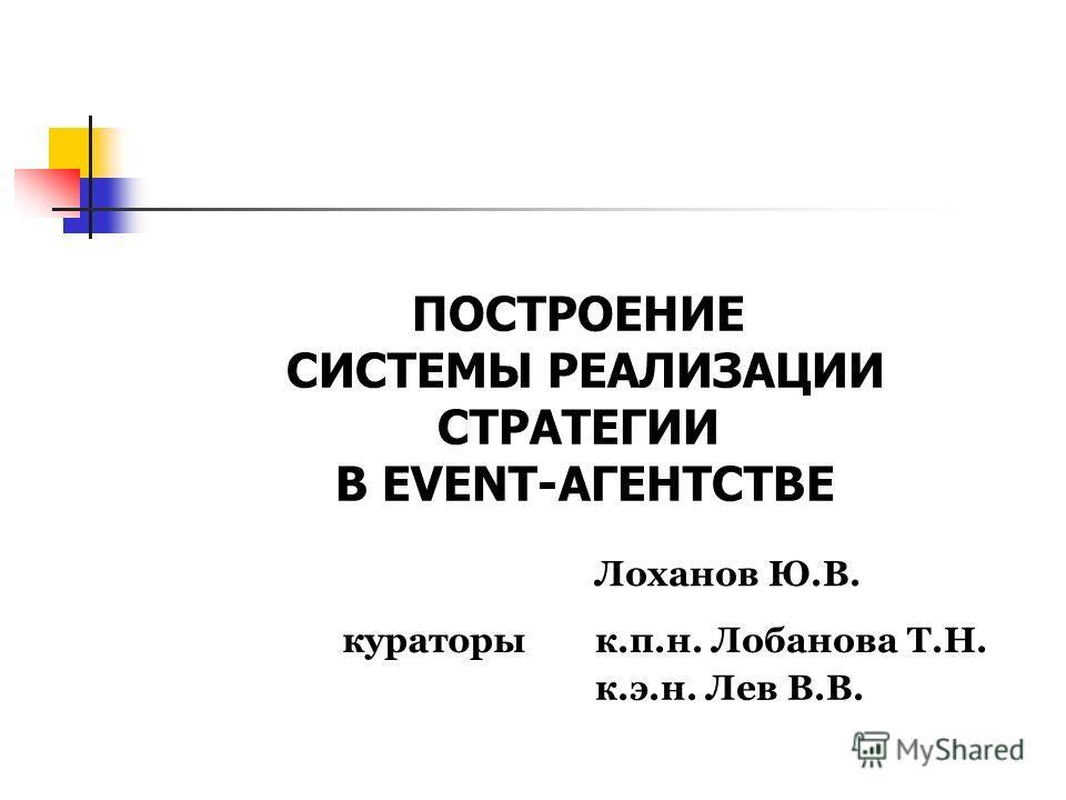 ПОСТРОЕНИЕ СИСТЕМЫ РЕАЛИЗАЦИИ СТРАТЕГИИ В EVENT-АГЕНТСТВЕ Лоханов Ю.В. кураторык.п.н. Лобанова Т.Н. к.э.н. Лев В.В.