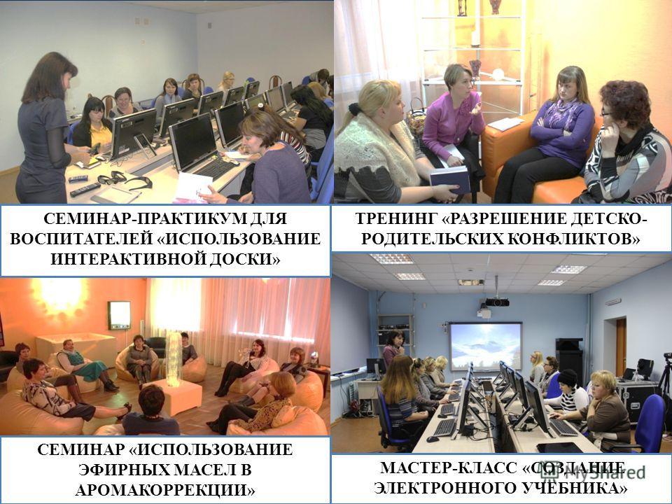 МАСТЕР-КЛАСС «СОЗДАНИЕ ЭЛЕКТРОННОГО УЧЕБНИКА» ТРЕНИНГ «РАЗРЕШЕНИЕ ДЕТСКО- РОДИТЕЛЬСКИХ КОНФЛИКТОВ» СЕМИНАР «ИСПОЛЬЗОВАНИЕ ЭФИРНЫХ МАСЕЛ В АРОМАКОРРЕКЦИИ» СЕМИНАР-ПРАКТИКУМ ДЛЯ ВОСПИТАТЕЛЕЙ «ИСПОЛЬЗОВАНИЕ ИНТЕРАКТИВНОЙ ДОСКИ»