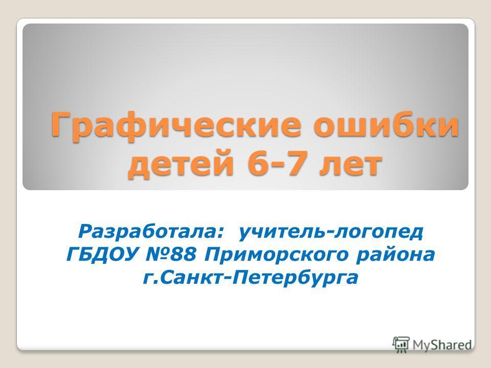 Графические ошибки детей 6-7 лет Разработала: учитель-логопед ГБДОУ 88 Приморского района г.Санкт-Петербурга