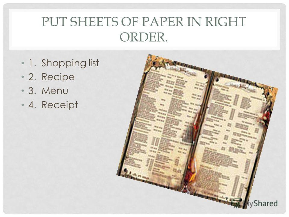 PUT SHEETS OF PAPER IN RIGHT ORDER. 1. Shopping list 2. Recipe 3. Menu 4. Receipt