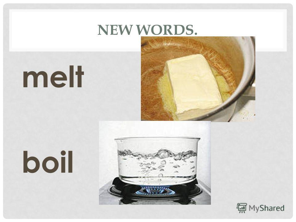 NEW WORDS. melt boil